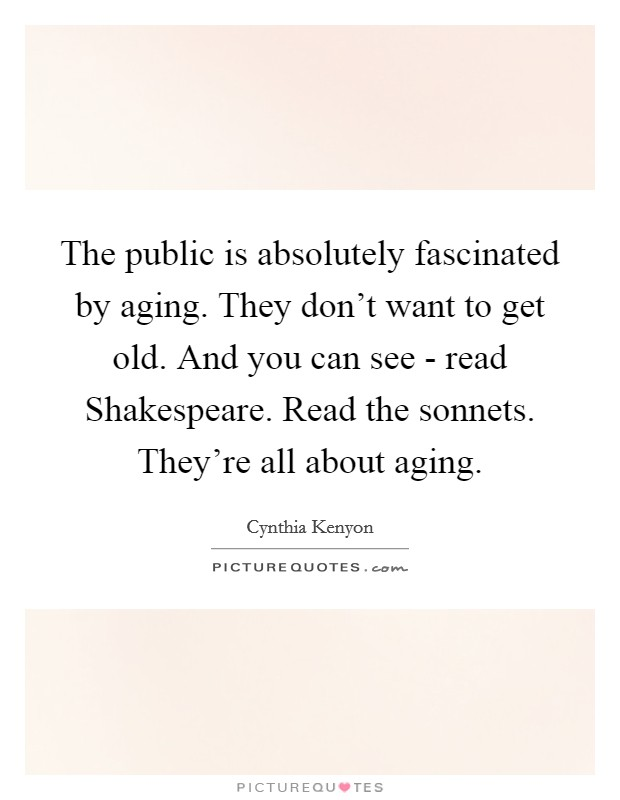 The public is absolutely fascinated by aging. They don't want to get old. And you can see - read Shakespeare. Read the sonnets. They're all about aging Picture Quote #1