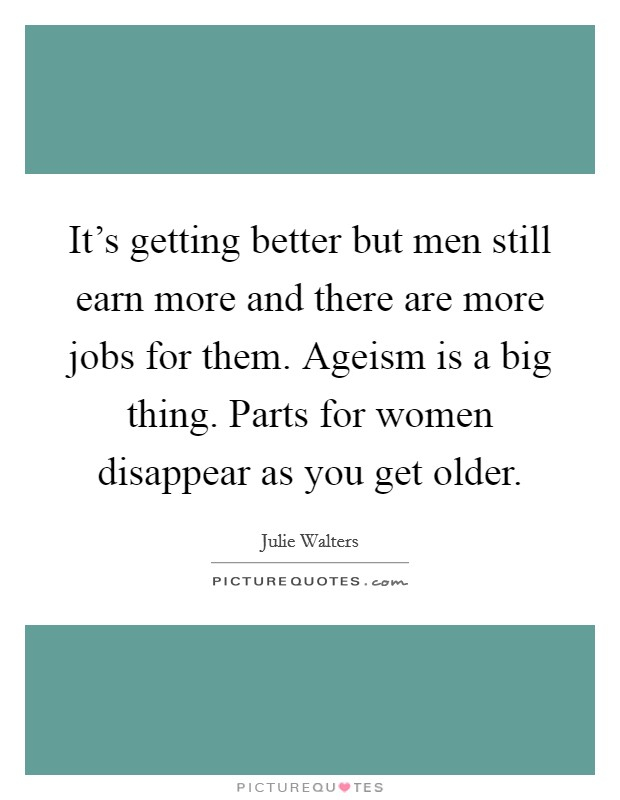 It's getting better but men still earn more and there are more jobs for them. Ageism is a big thing. Parts for women disappear as you get older Picture Quote #1