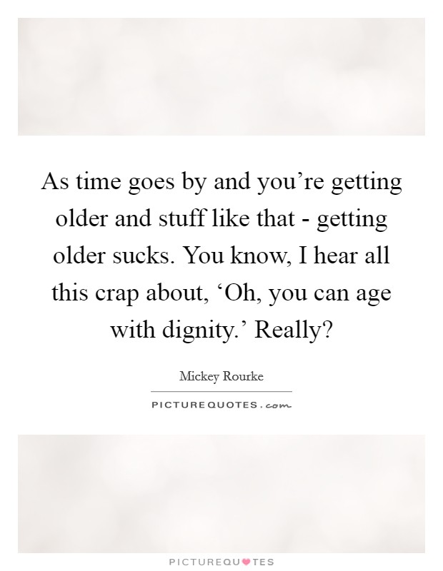 As time goes by and you're getting older and stuff like that - getting older sucks. You know, I hear all this crap about, 'Oh, you can age with dignity.' Really? Picture Quote #1