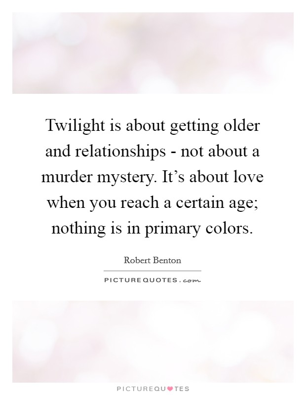 Twilight is about getting older and relationships - not about a murder mystery. It's about love when you reach a certain age; nothing is in primary colors Picture Quote #1