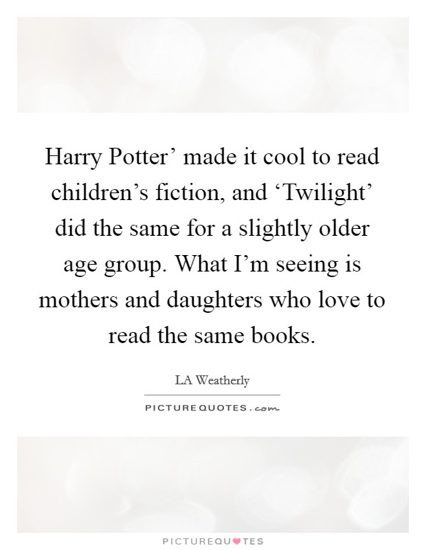 Harry Potter' made it cool to read children's fiction, and 'Twilight' did the same for a slightly older age group. What I'm seeing is mothers and daughters who love to read the same books Picture Quote #1