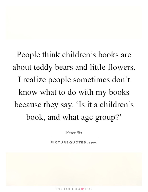 People think children's books are about teddy bears and little flowers. I realize people sometimes don't know what to do with my books because they say, 'Is it a children's book, and what age group?' Picture Quote #1