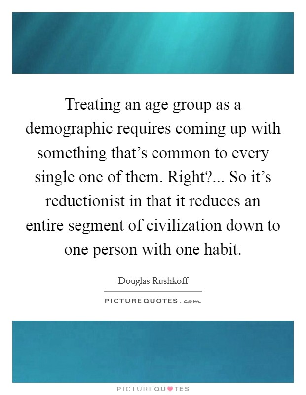 Treating an age group as a demographic requires coming up with something that's common to every single one of them. Right?... So it's reductionist in that it reduces an entire segment of civilization down to one person with one habit Picture Quote #1