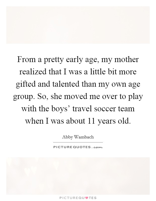 From a pretty early age, my mother realized that I was a little bit more gifted and talented than my own age group. So, she moved me over to play with the boys' travel soccer team when I was about 11 years old Picture Quote #1