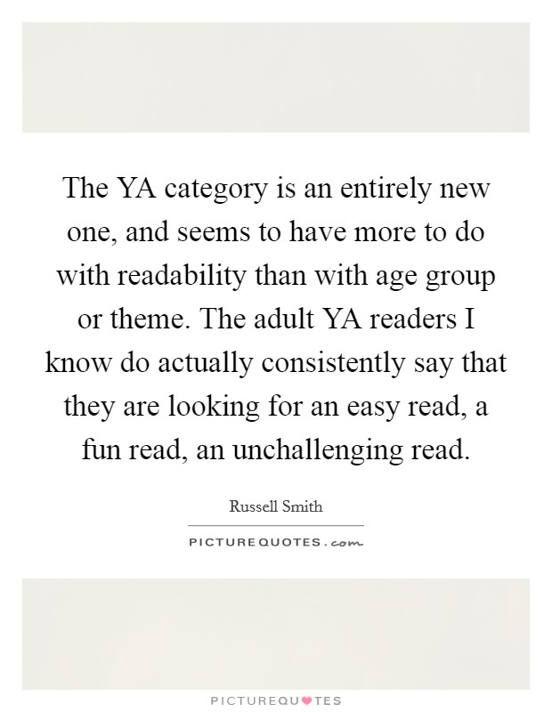 The YA category is an entirely new one, and seems to have more to do with readability than with age group or theme. The adult YA readers I know do actually consistently say that they are looking for an easy read, a fun read, an unchallenging read Picture Quote #1