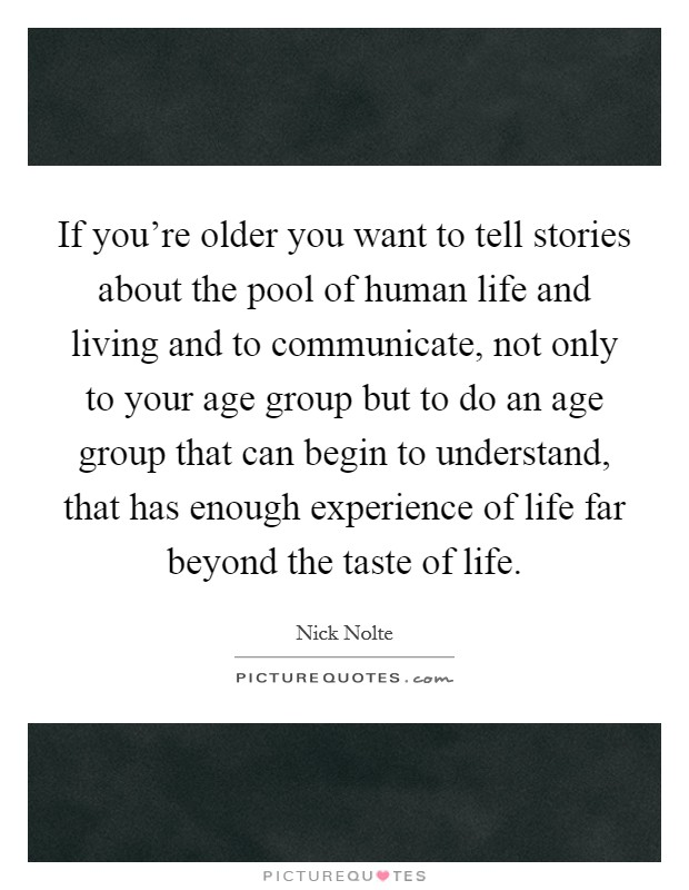 If you're older you want to tell stories about the pool of human life and living and to communicate, not only to your age group but to do an age group that can begin to understand, that has enough experience of life far beyond the taste of life Picture Quote #1