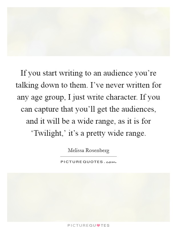 If you start writing to an audience you're talking down to them. I've never written for any age group, I just write character. If you can capture that you'll get the audiences, and it will be a wide range, as it is for 'Twilight,' it's a pretty wide range Picture Quote #1