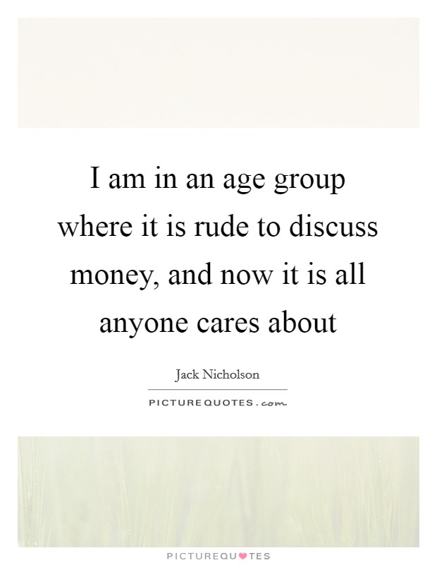 I am in an age group where it is rude to discuss money, and now it is all anyone cares about Picture Quote #1