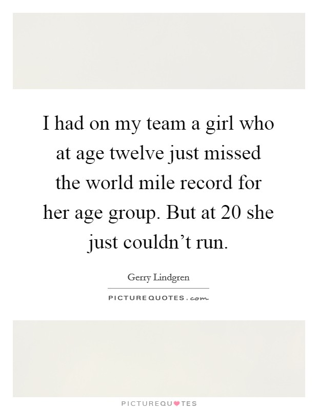 I had on my team a girl who at age twelve just missed the world mile record for her age group. But at 20 she just couldn't run Picture Quote #1