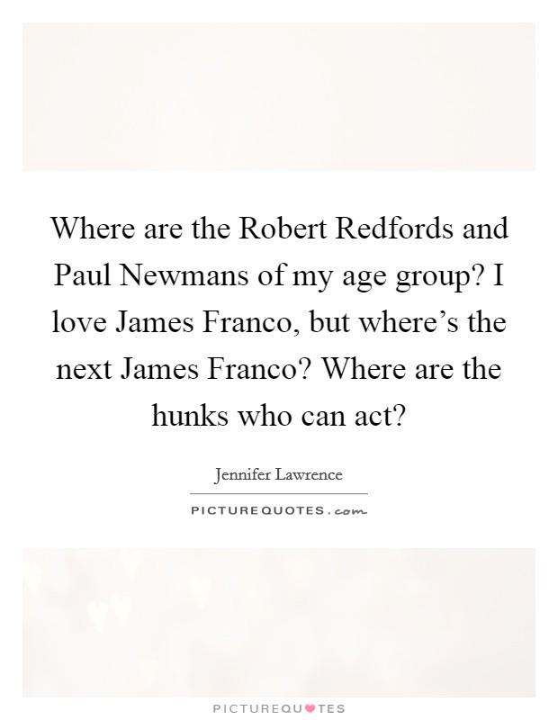 Where are the Robert Redfords and Paul Newmans of my age group? I love James Franco, but where's the next James Franco? Where are the hunks who can act? Picture Quote #1