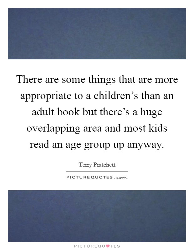 There are some things that are more appropriate to a children's than an adult book but there's a huge overlapping area and most kids read an age group up anyway Picture Quote #1