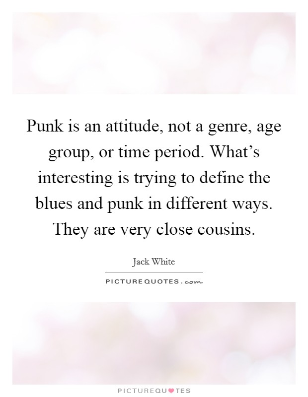 Punk is an attitude, not a genre, age group, or time period. What's interesting is trying to define the blues and punk in different ways. They are very close cousins Picture Quote #1