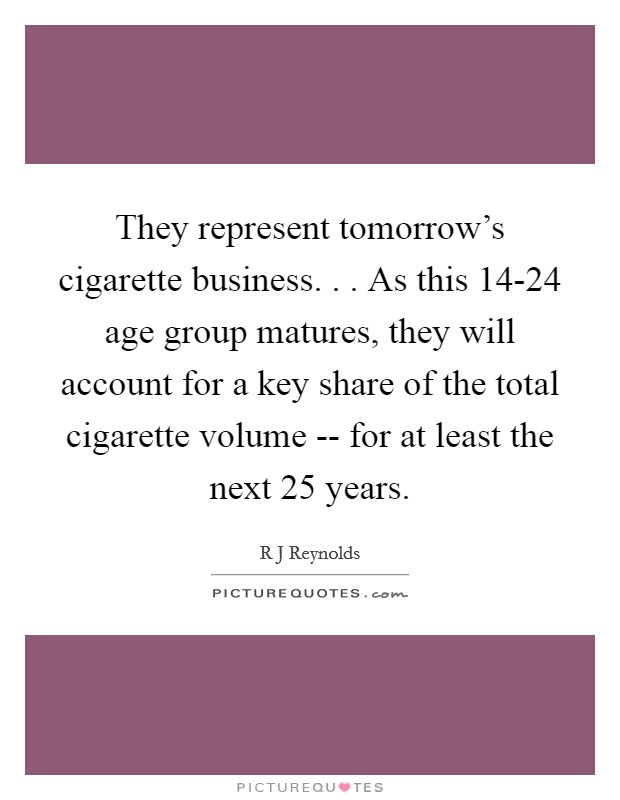 They represent tomorrow's cigarette business. . . As this 14-24 age group matures, they will account for a key share of the total cigarette volume -- for at least the next 25 years Picture Quote #1