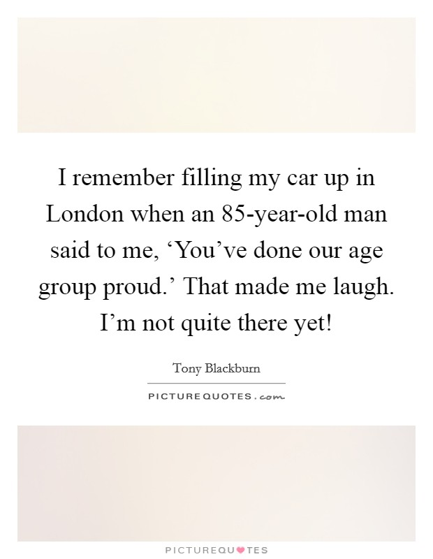 I remember filling my car up in London when an 85-year-old man said to me, 'You've done our age group proud.' That made me laugh. I'm not quite there yet! Picture Quote #1