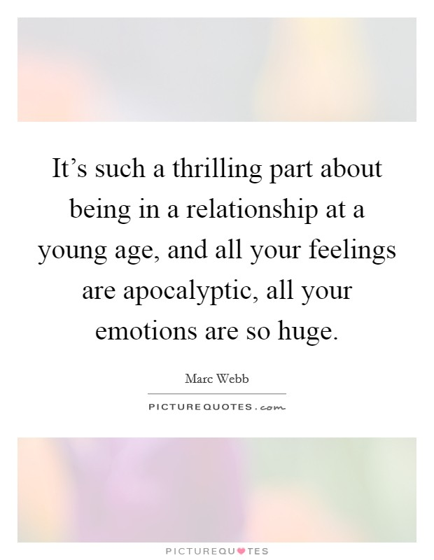 It's such a thrilling part about being in a relationship at a young age, and all your feelings are apocalyptic, all your emotions are so huge Picture Quote #1