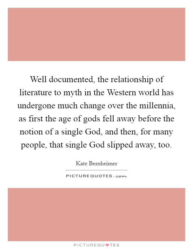 Well documented, the relationship of literature to myth in the Western world has undergone much change over the millennia, as first the age of gods fell away before the notion of a single God, and then, for many people, that single God slipped away, too Picture Quote #1