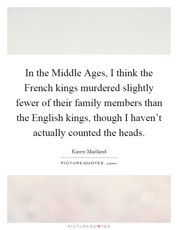 In the Middle Ages, I think the French kings murdered slightly fewer of their family members than the English kings, though I haven't actually counted the heads Picture Quote #1