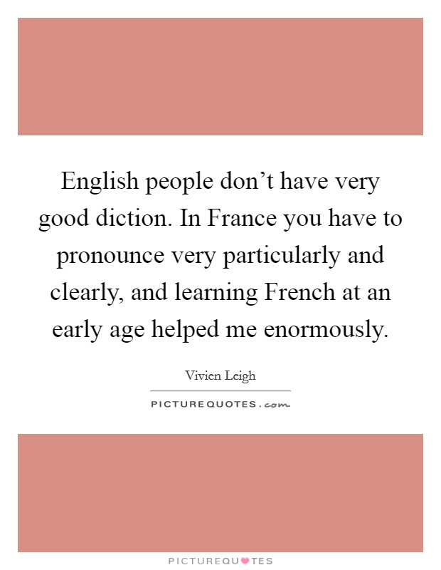 English people don't have very good diction. In France you have to pronounce very particularly and clearly, and learning French at an early age helped me enormously Picture Quote #1