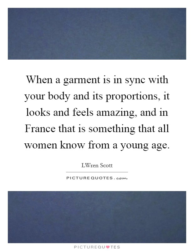 When a garment is in sync with your body and its proportions, it looks and feels amazing, and in France that is something that all women know from a young age Picture Quote #1