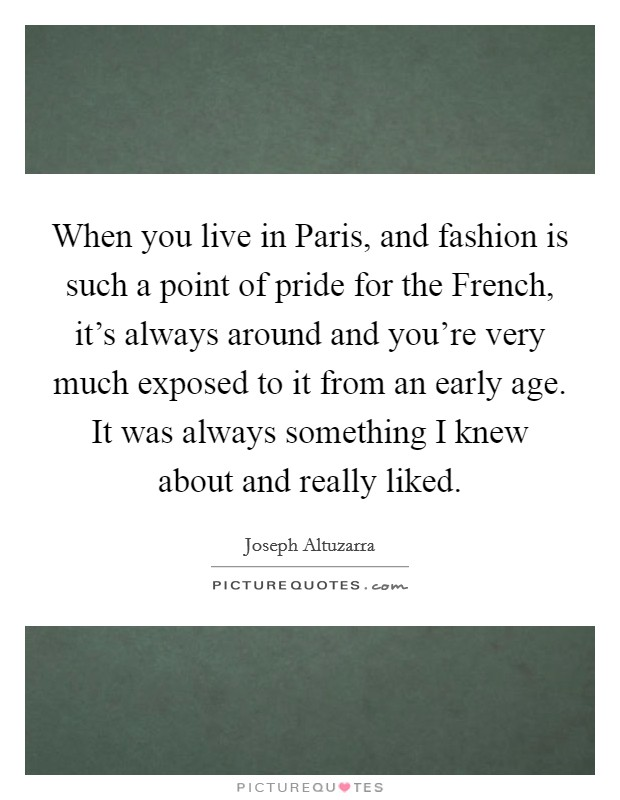 When you live in Paris, and fashion is such a point of pride for the French, it's always around and you're very much exposed to it from an early age. It was always something I knew about and really liked Picture Quote #1