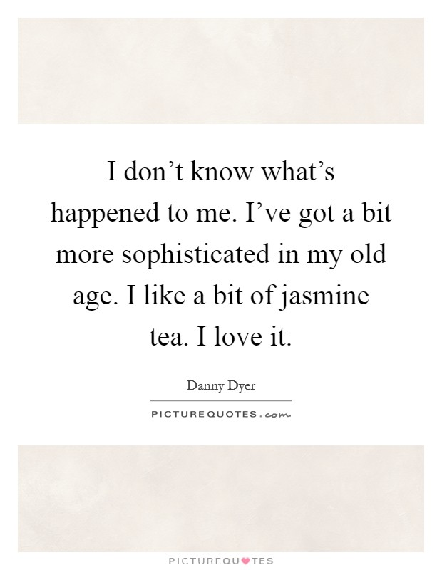 I don't know what's happened to me. I've got a bit more sophisticated in my old age. I like a bit of jasmine tea. I love it Picture Quote #1