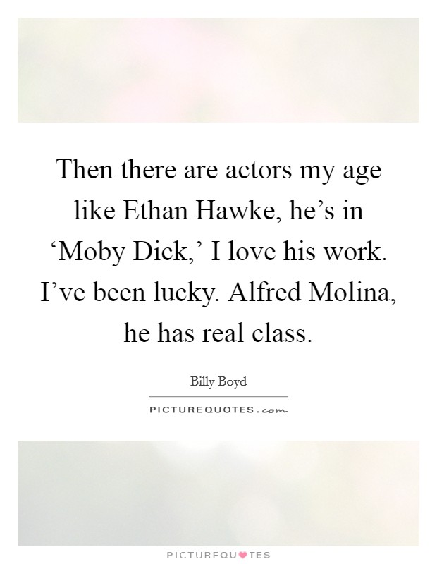 Then there are actors my age like Ethan Hawke, he's in 'Moby Dick,' I love his work. I've been lucky. Alfred Molina, he has real class Picture Quote #1