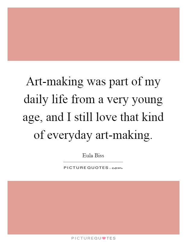 Art-making was part of my daily life from a very young age, and I still love that kind of everyday art-making Picture Quote #1