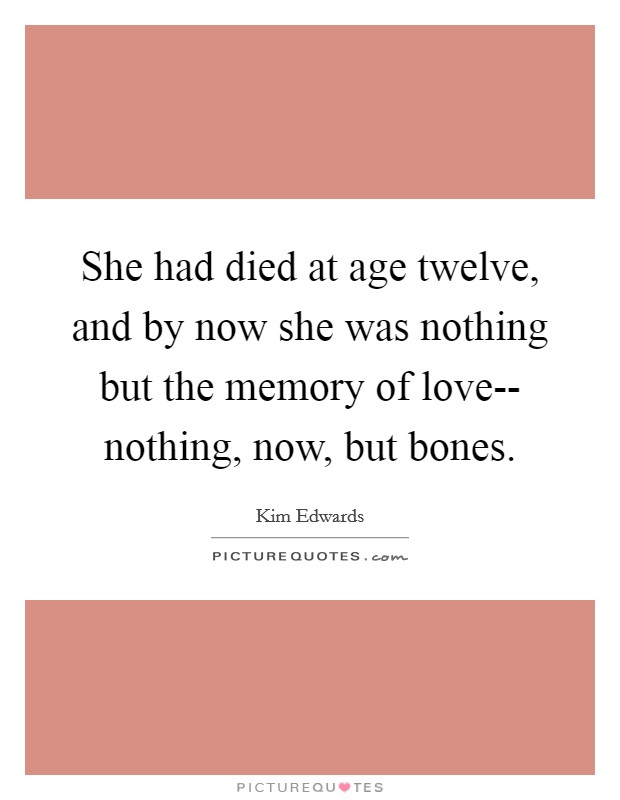 She had died at age twelve, and by now she was nothing but the memory of love-- nothing, now, but bones Picture Quote #1