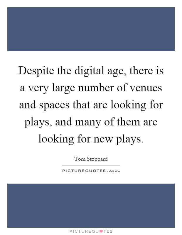 Despite the digital age, there is a very large number of venues and spaces that are looking for plays, and many of them are looking for new plays Picture Quote #1