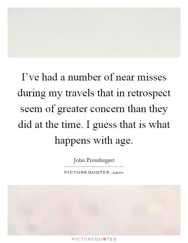 I've had a number of near misses during my travels that in retrospect seem of greater concern than they did at the time. I guess that is what happens with age Picture Quote #1