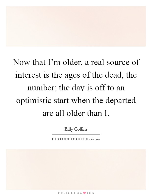 Now that I'm older, a real source of interest is the ages of the dead, the number; the day is off to an optimistic start when the departed are all older than I Picture Quote #1