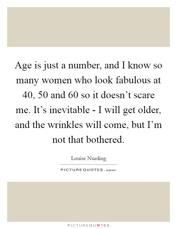 Age is just a number, and I know so many women who look fabulous at 40, 50 and 60 so it doesn't scare me. It's inevitable - I will get older, and the wrinkles will come, but I'm not that bothered Picture Quote #1