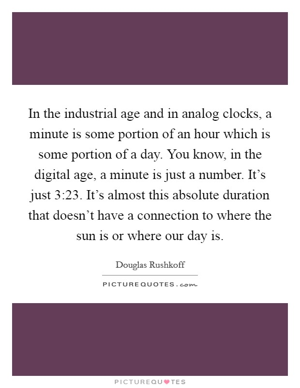 In the industrial age and in analog clocks, a minute is some portion of an hour which is some portion of a day. You know, in the digital age, a minute is just a number. It's just 3:23. It's almost this absolute duration that doesn't have a connection to where the sun is or where our day is Picture Quote #1