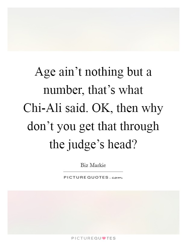 Age ain't nothing but a number, that's what Chi-Ali said. OK, then why don't you get that through the judge's head? Picture Quote #1