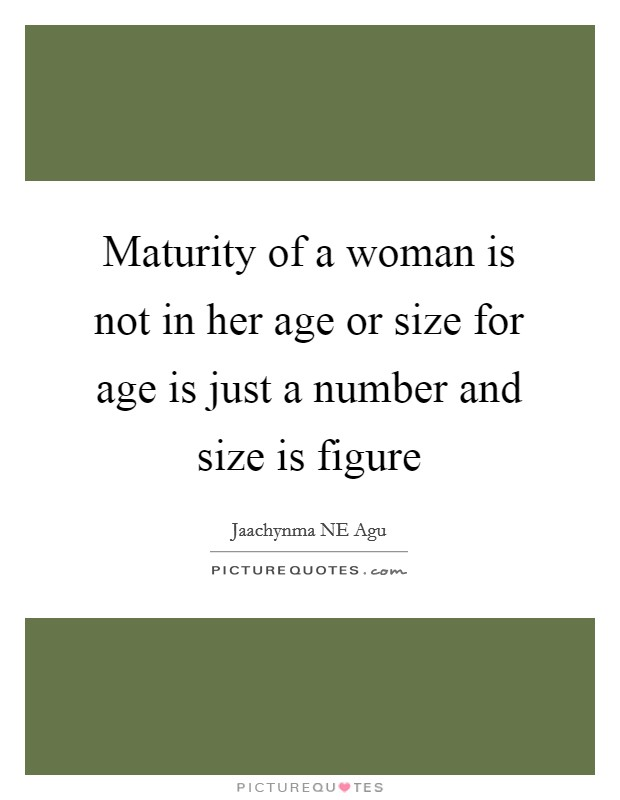 Maturity of a woman is not in her age or size for age is just a number and size is figure Picture Quote #1