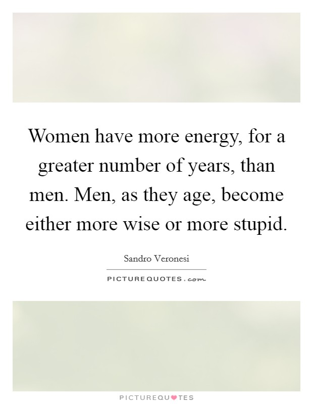 Women have more energy, for a greater number of years, than men. Men, as they age, become either more wise or more stupid Picture Quote #1