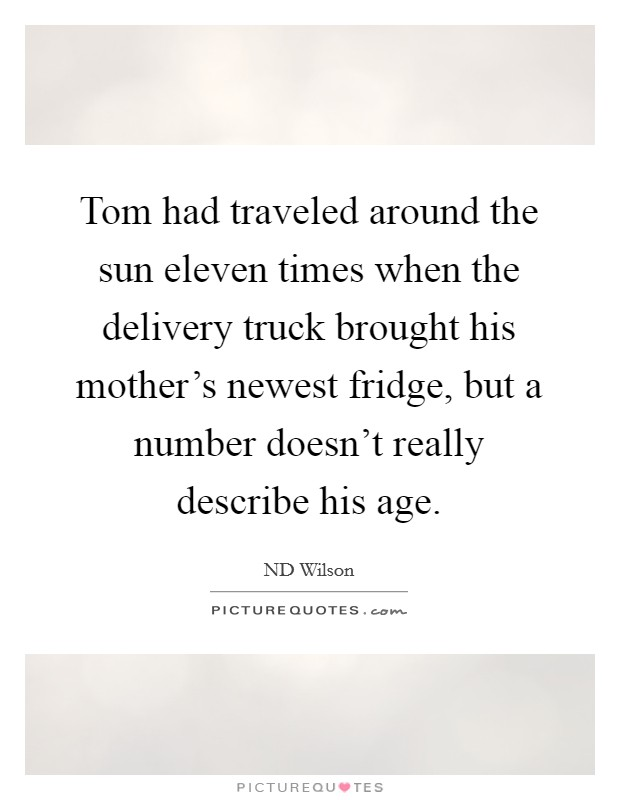 Tom had traveled around the sun eleven times when the delivery truck brought his mother's newest fridge, but a number doesn't really describe his age Picture Quote #1