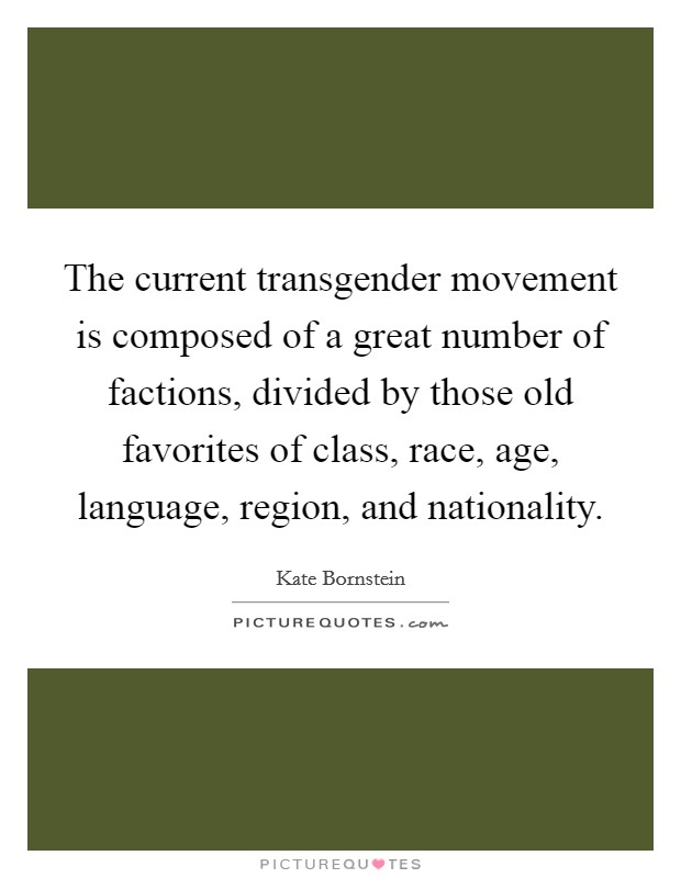 The current transgender movement is composed of a great number of factions, divided by those old favorites of class, race, age, language, region, and nationality Picture Quote #1