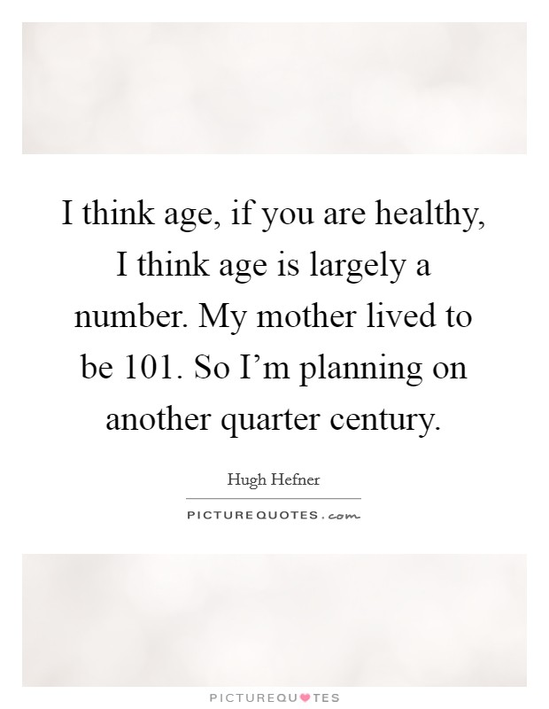 I think age, if you are healthy, I think age is largely a number. My mother lived to be 101. So I'm planning on another quarter century Picture Quote #1