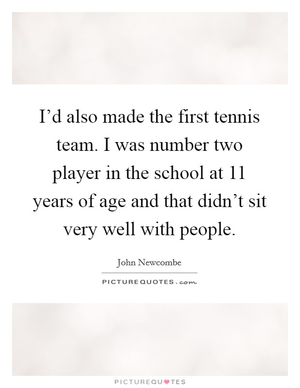 I'd also made the first tennis team. I was number two player in the school at 11 years of age and that didn't sit very well with people Picture Quote #1