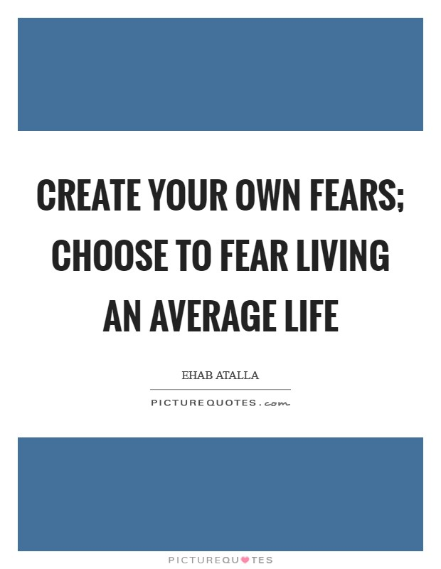Create your own fears; choose to fear living an average life Picture Quote #1