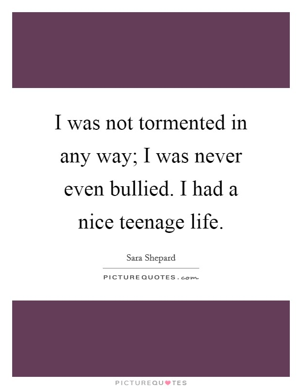 I Was Not Tormented In Any Way; I Was Never Even Bullied. I Had A Nice  Teenage Life.