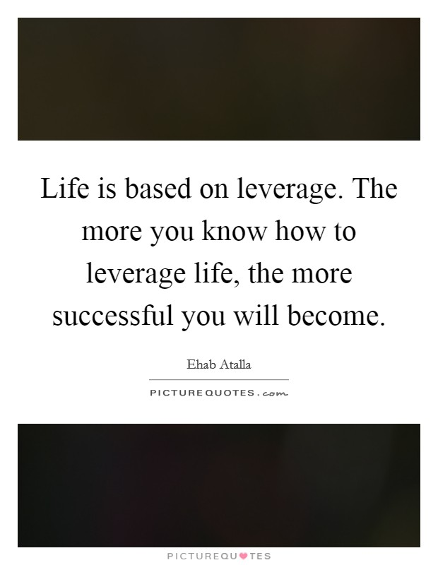 Life is based on leverage. The more you know how to leverage life, the more successful you will become Picture Quote #1
