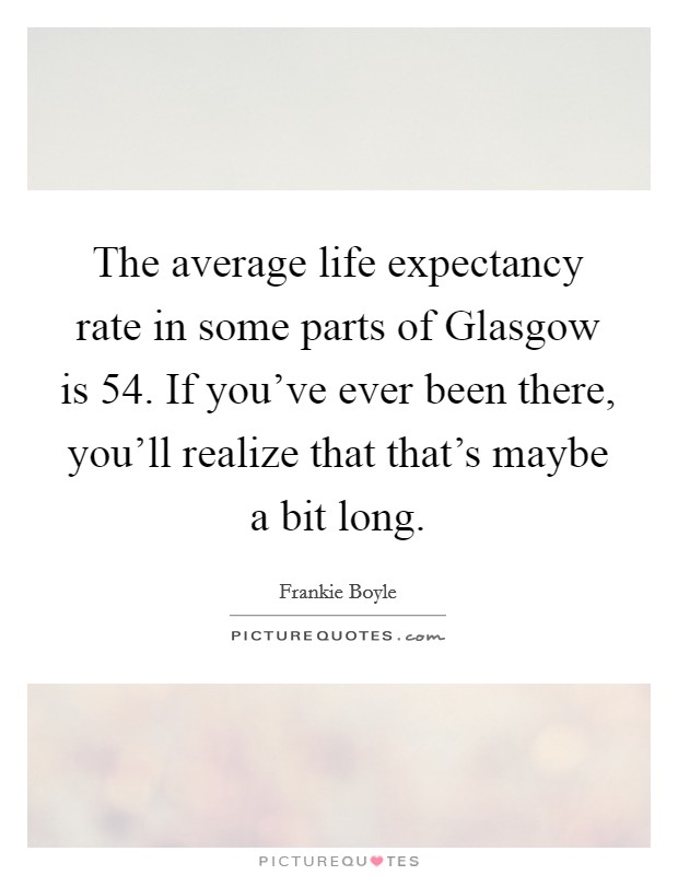 The average life expectancy rate in some parts of Glasgow is 54. If you've ever been there, you'll realize that that's maybe a bit long Picture Quote #1