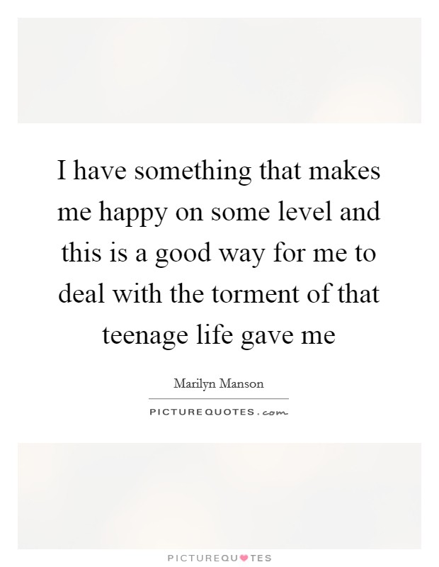 I have something that makes me happy on some level and this is a good way for me to deal with the torment of that teenage life gave me Picture Quote #1