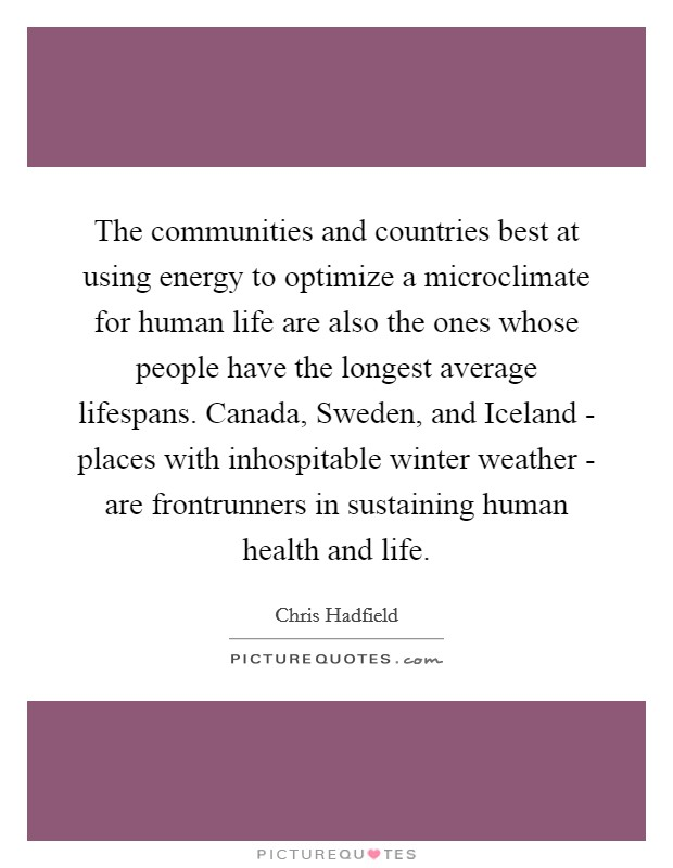 The communities and countries best at using energy to optimize a microclimate for human life are also the ones whose people have the longest average lifespans. Canada, Sweden, and Iceland - places with inhospitable winter weather - are frontrunners in sustaining human health and life Picture Quote #1
