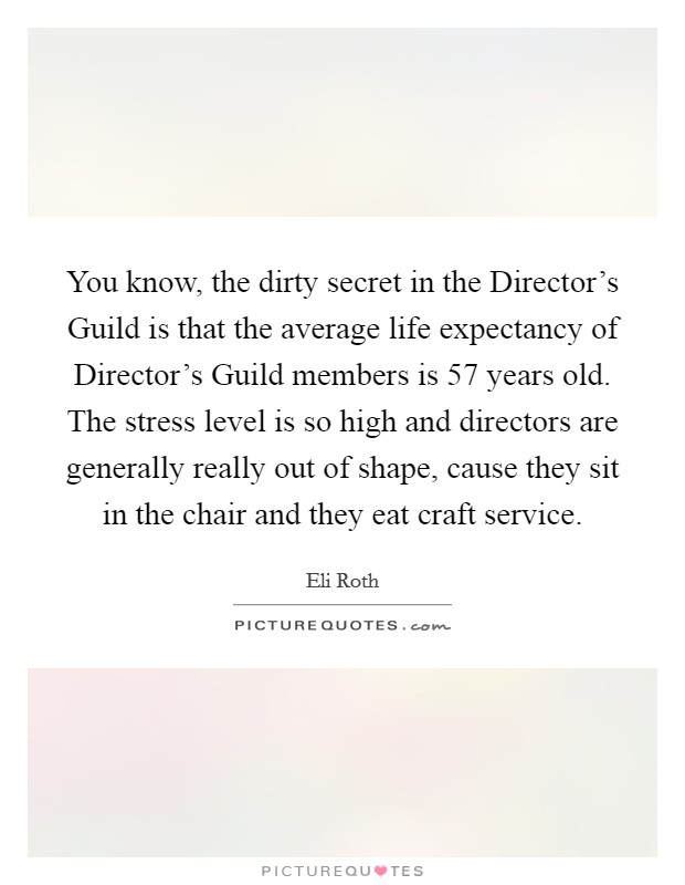 You know, the dirty secret in the Director's Guild is that the average life expectancy of Director's Guild members is 57 years old. The stress level is so high and directors are generally really out of shape, cause they sit in the chair and they eat craft service Picture Quote #1
