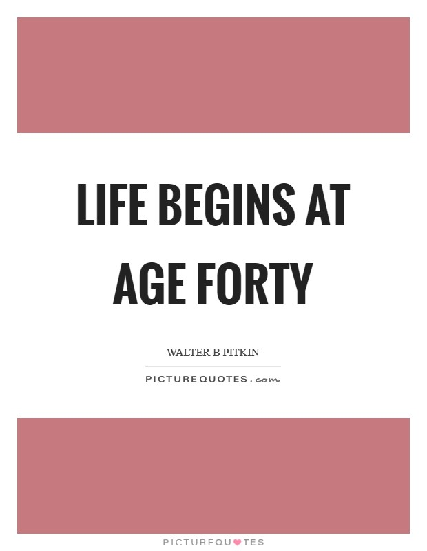Life begins at age forty Picture Quote #1