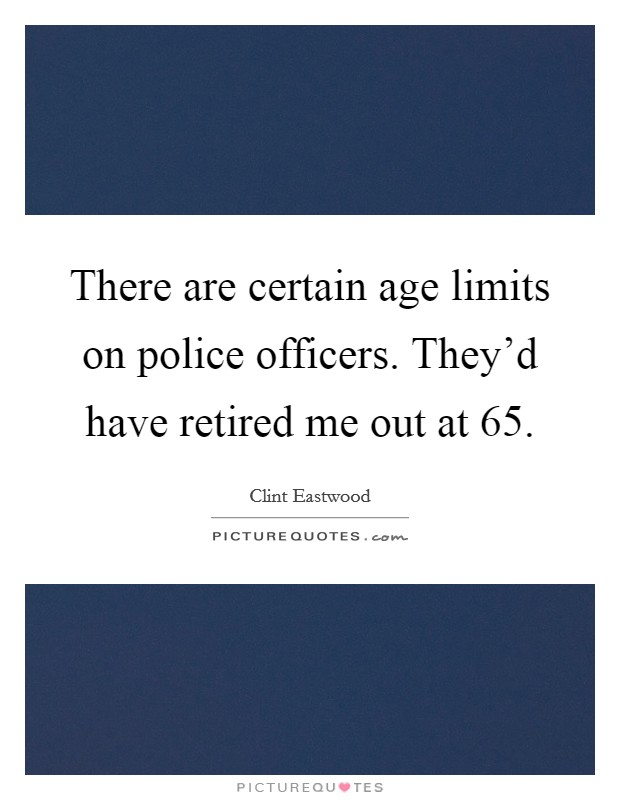 There are certain age limits on police officers. They'd have retired me out at 65 Picture Quote #1
