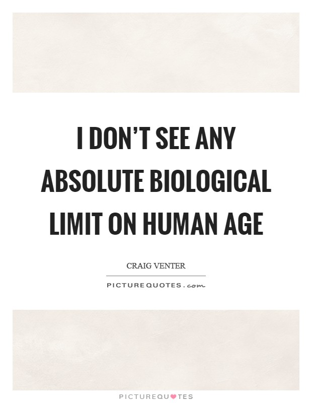 I don't see any absolute biological limit on human age Picture Quote #1